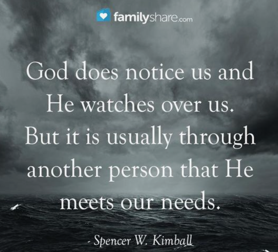 """God does notice us and He watches over us. But it is usually through another person that He meets our needs."" President Spencer W. Kimball"
